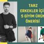 Tarz Erkekler İçin 5 Giyim Ürün Önerisi
